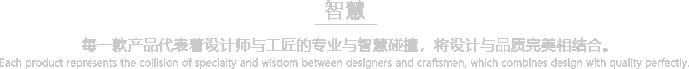 每一款产品代表着设计师与工匠的专业与智慧碰撞,将设计与品质完美相结合。